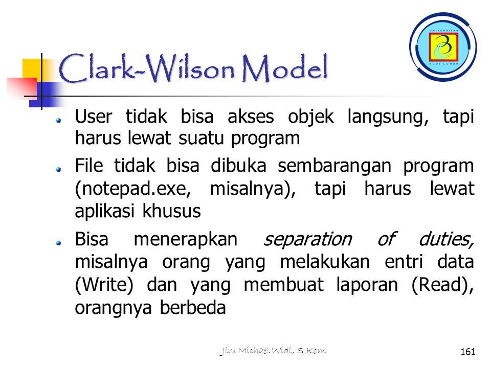 Jim Michael Widi, S.Kom161 Clark-Wilson Model User tidak bisa akses objek langsung, tapi harus lewat suatu program File tidak bisa dibuka sembarangan program (notepad.exe, misalnya), tapi harus lewat aplikasi khusus Bisa menerapkan separation of duties, misalnya orang yang melakukan entri data (Write) dan yang membuat laporan (Read), orangnya berbeda