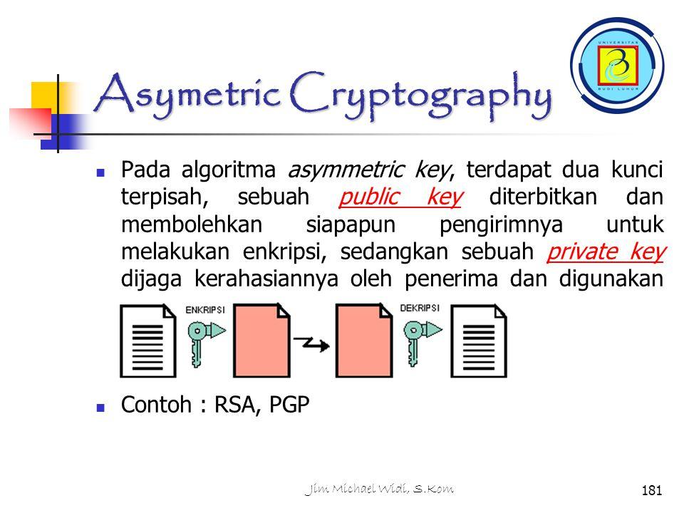 Asymetric Cryptography Pada algoritma asymmetric key, terdapat dua kunci terpisah, sebuah public key diterbitkan dan membolehkan siapapun pengirimnya untuk melakukan enkripsi, sedangkan sebuah private key dijaga kerahasiannya oleh penerima dan digunakan untuk melakukan dekripsi.public keyprivate key Contoh : RSA, PGP 181Jim Michael Widi, S.Kom