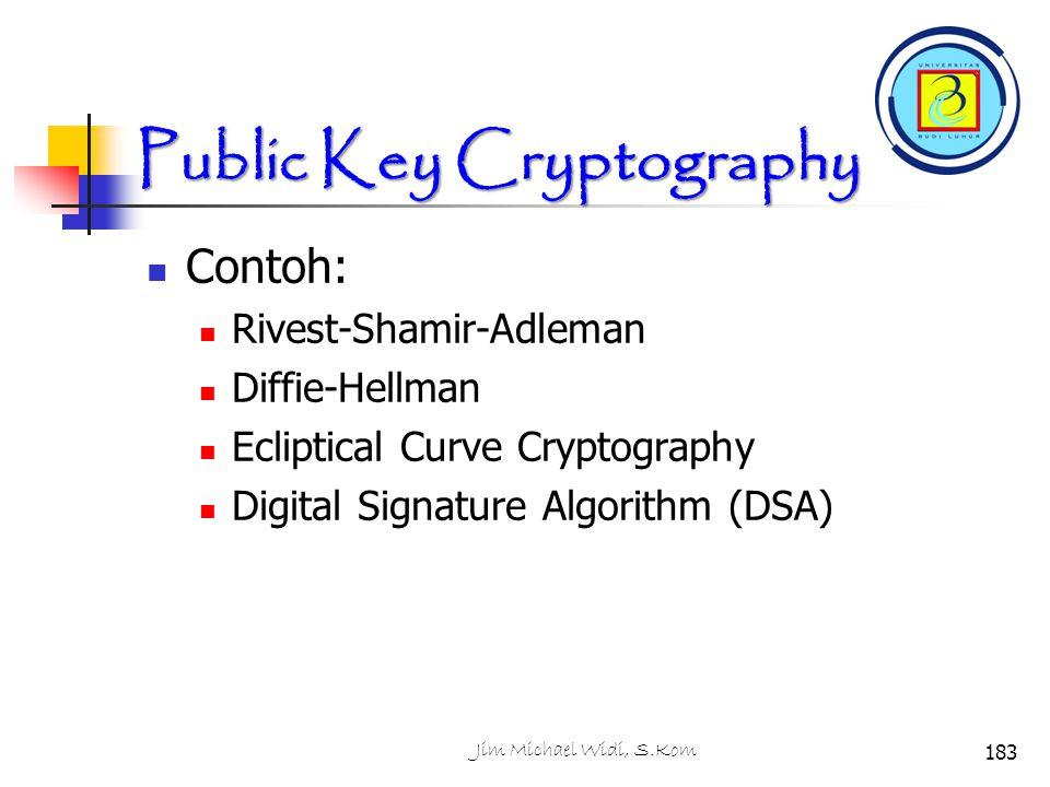 Contoh: Rivest-Shamir-Adleman Diffie-Hellman Ecliptical Curve Cryptography Digital Signature Algorithm (DSA) 183Jim Michael Widi, S.Kom Public Key Cryptography