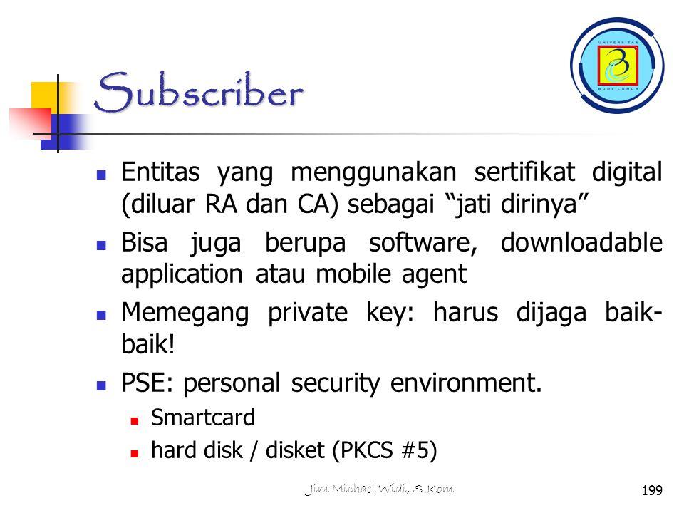 Subscriber Entitas yang menggunakan sertifikat digital (diluar RA dan CA) sebagai jati dirinya Bisa juga berupa software, downloadable application atau mobile agent Memegang private key: harus dijaga baik- baik.