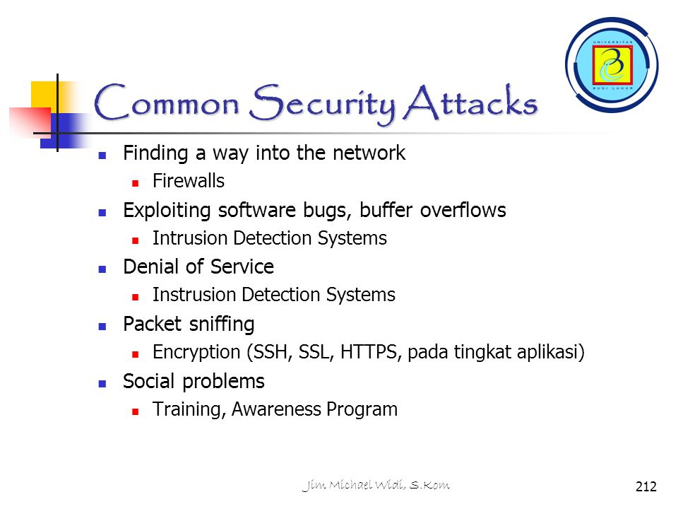 Common Security Attacks Finding a way into the network Firewalls Exploiting software bugs, buffer overflows Intrusion Detection Systems Denial of Serv