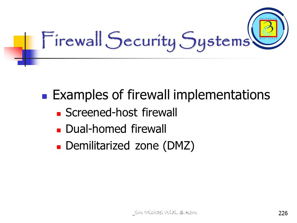Firewall Security Systems Examples of firewall implementations Screened-host firewall Dual-homed firewall Demilitarized zone (DMZ) 226Jim Michael Widi
