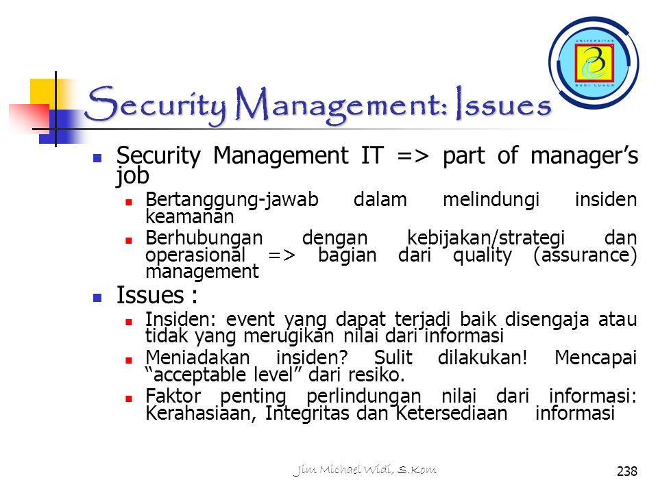Security Management: Issues Security Management IT => part of manager's job Bertanggung-jawab dalam melindungi insiden keamanan Berhubungan dengan kebijakan/strategi dan operasional => bagian dari quality (assurance) management Issues : Insiden: event yang dapat terjadi baik disengaja atau tidak yang merugikan nilai dari informasi Meniadakan insiden.