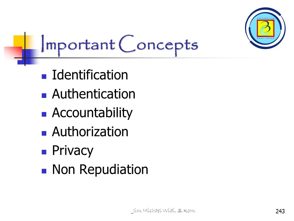 Important Concepts Identification Authentication Accountability Authorization Privacy Non Repudiation 243Jim Michael Widi, S.Kom