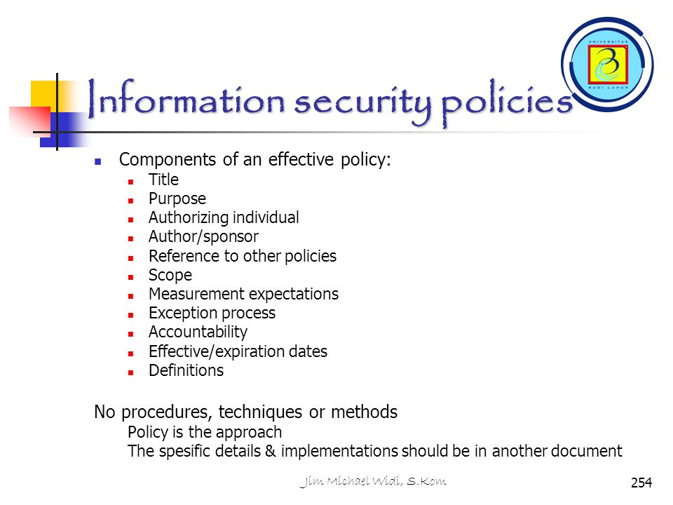 Information security policies Components of an effective policy: Title Purpose Authorizing individual Author/sponsor Reference to other policies Scope