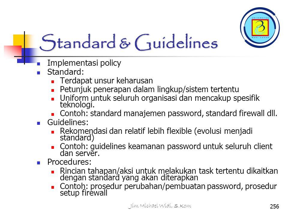 Standard & Guidelines Implementasi policy Standard: Terdapat unsur keharusan Petunjuk penerapan dalam lingkup/sistem tertentu Uniform untuk seluruh organisasi dan mencakup spesifik teknologi.