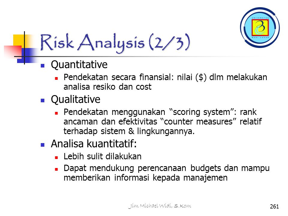 Risk Analysis (2/3) Quantitative Pendekatan secara finansial: nilai ($) dlm melakukan analisa resiko dan cost Qualitative Pendekatan menggunakan scoring system : rank ancaman dan efektivitas counter measures relatif terhadap sistem & lingkungannya.