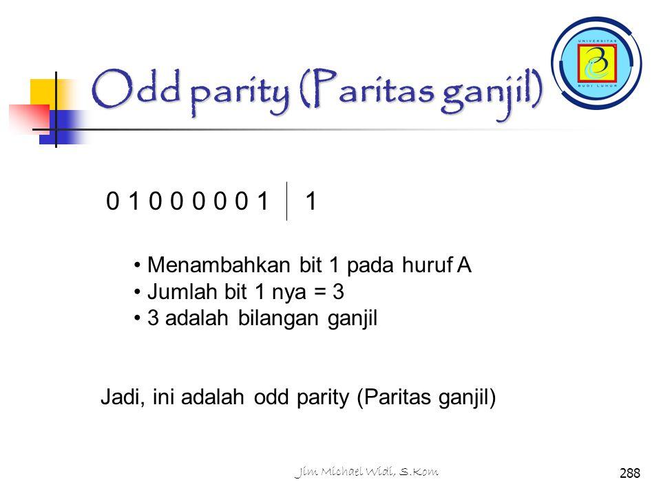 Odd parity (Paritas ganjil) Menambahkan bit 1 pada huruf A Jumlah bit 1 nya = 3 3 adalah bilangan ganjil Jadi, ini adalah odd parity (Paritas ganjil) 0 1 0 0 0 0 0 11 288Jim Michael Widi, S.Kom