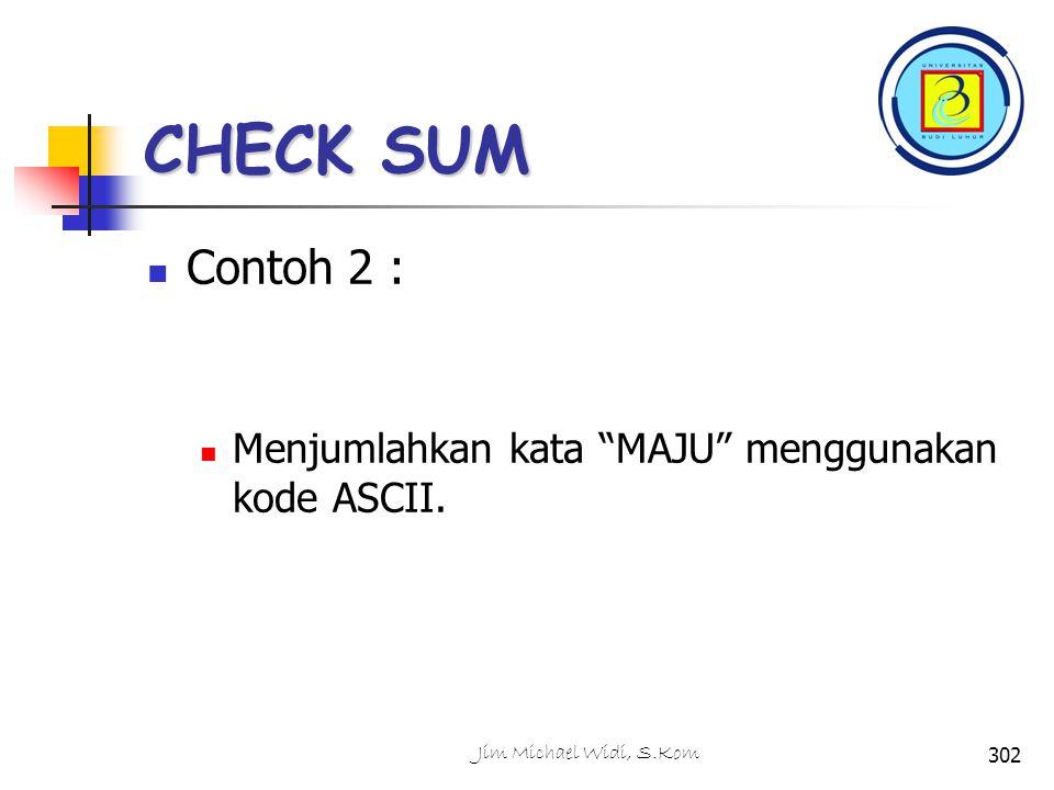 CHECK SUM Contoh 2 : Menjumlahkan kata MAJU menggunakan kode ASCII. 302Jim Michael Widi, S.Kom