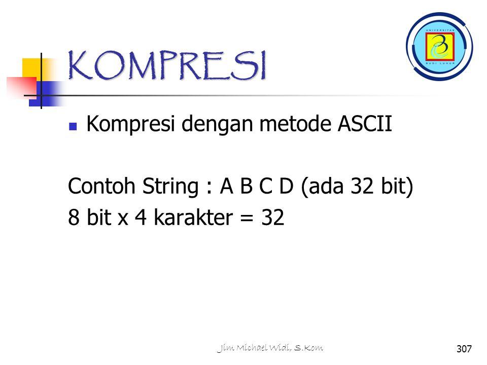 KOMPRESI Kompresi dengan metode ASCII Contoh String : A B C D (ada 32 bit) 8 bit x 4 karakter = 32 307Jim Michael Widi, S.Kom