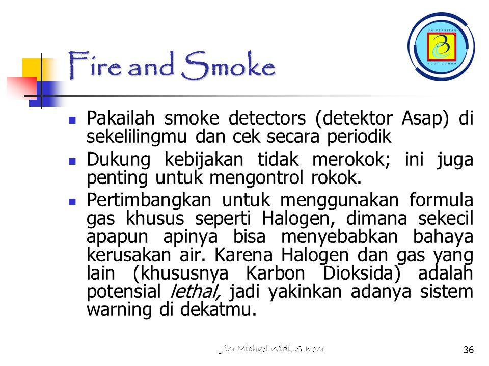 Jim Michael Widi, S.Kom36 Fire and Smoke Pakailah smoke detectors (detektor Asap) di sekelilingmu dan cek secara periodik Dukung kebijakan tidak merokok; ini juga penting untuk mengontrol rokok.