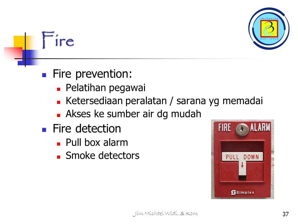 Jim Michael Widi, S.Kom37 Fire Fire prevention: Pelatihan pegawai Ketersediaan peralatan / sarana yg memadai Akses ke sumber air dg mudah Fire detection Pull box alarm Smoke detectors