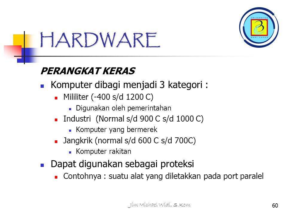 Jim Michael Widi, S.Kom60 HARDWARE PERANGKAT KERAS Komputer dibagi menjadi 3 kategori : Mililiter (-400 s/d 1200 C) Digunakan oleh pemerintahan Industri (Normal s/d 900 C s/d 1000 C) Komputer yang bermerek Jangkrik (normal s/d 600 C s/d 700C) Komputer rakitan Dapat digunakan sebagai proteksi Contohnya : suatu alat yang diletakkan pada port paralel