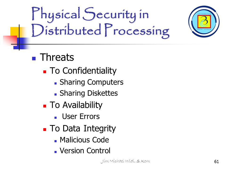 Jim Michael Widi, S.Kom Physical Security in Distributed Processing Threats To Confidentiality Sharing Computers Sharing Diskettes To Availability Use