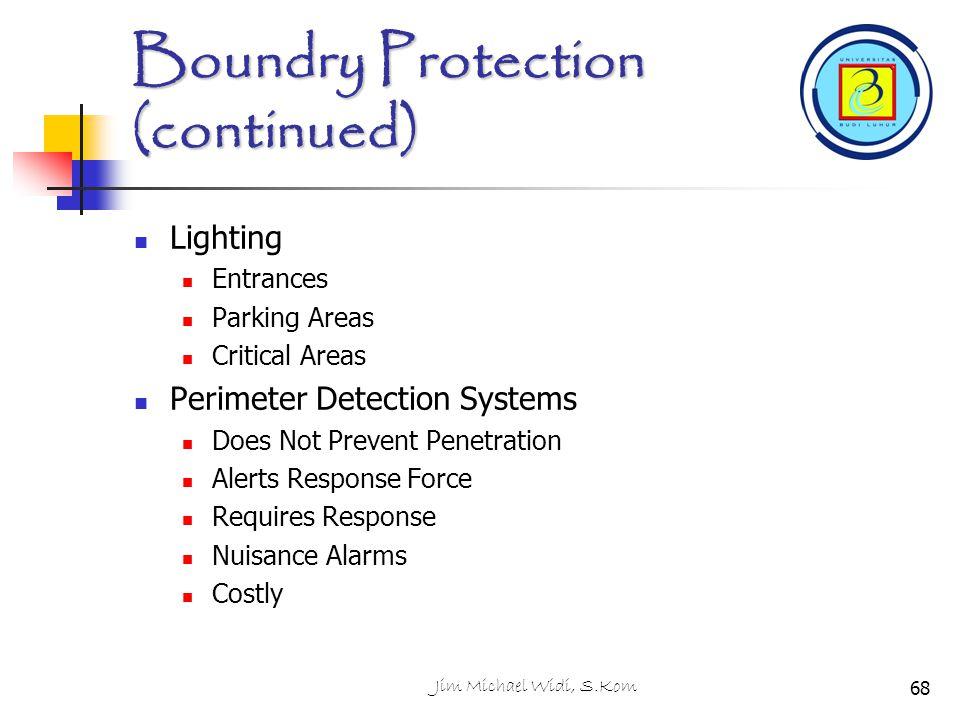 Jim Michael Widi, S.Kom Boundry Protection (continued) Lighting Entrances Parking Areas Critical Areas Perimeter Detection Systems Does Not Prevent Pe