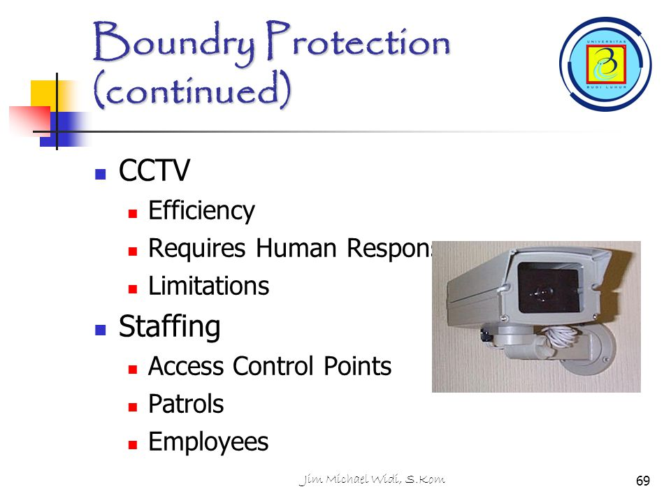 Jim Michael Widi, S.Kom Boundry Protection (continued) CCTV Efficiency Requires Human Response Limitations Staffing Access Control Points Patrols Empl
