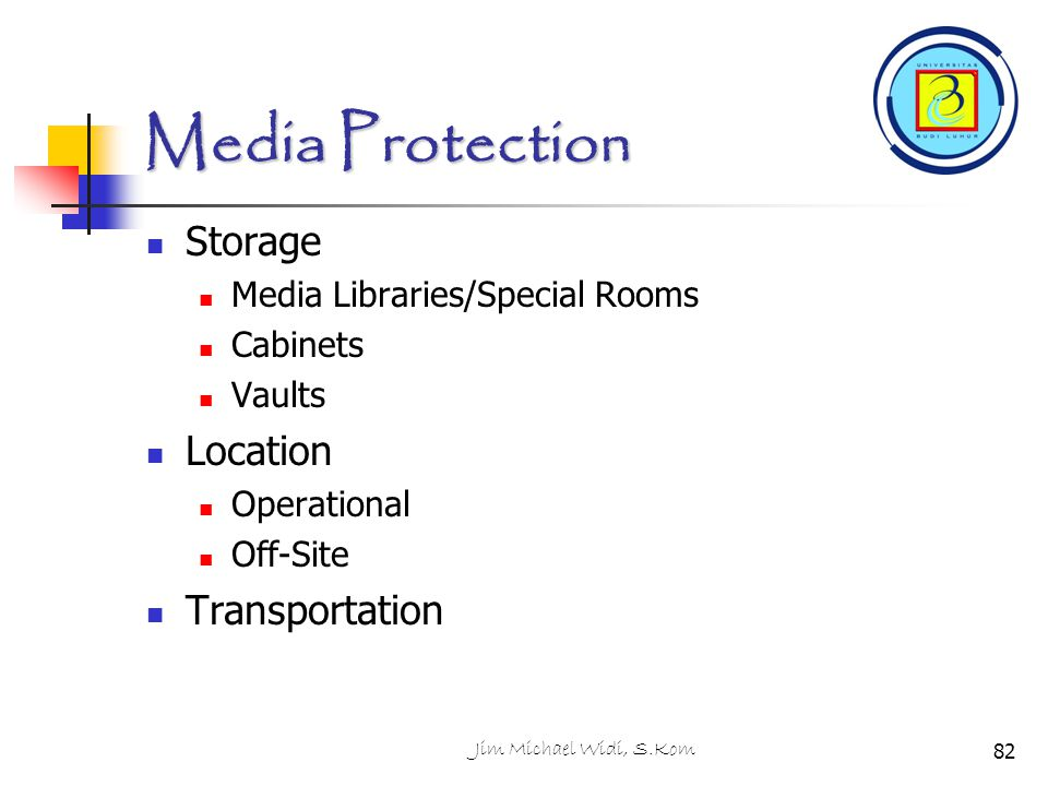 Jim Michael Widi, S.Kom Media Protection Storage Media Libraries/Special Rooms Cabinets Vaults Location Operational Off-Site Transportation 82