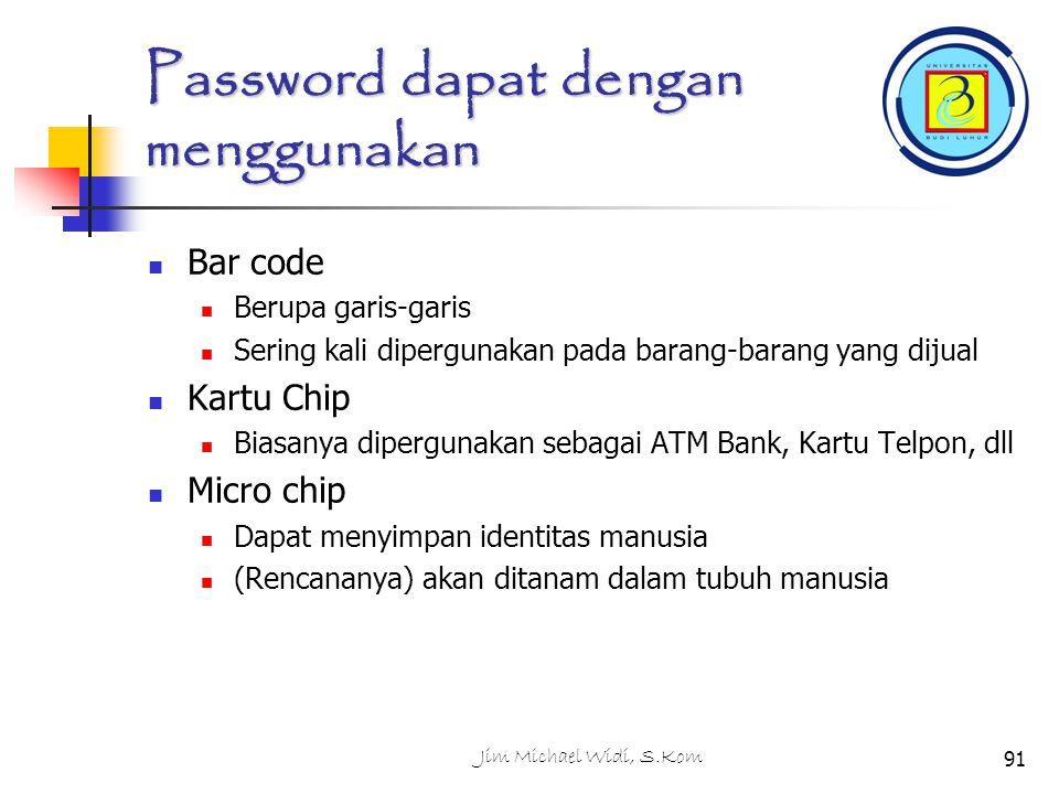 Jim Michael Widi, S.Kom91 Password dapat dengan menggunakan Bar code Berupa garis-garis Sering kali dipergunakan pada barang-barang yang dijual Kartu Chip Biasanya dipergunakan sebagai ATM Bank, Kartu Telpon, dll Micro chip Dapat menyimpan identitas manusia (Rencananya) akan ditanam dalam tubuh manusia