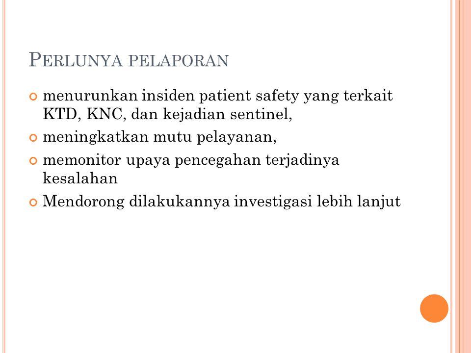 P ERLUNYA PELAPORAN menurunkan insiden patient safety yang terkait KTD, KNC, dan kejadian sentinel, meningkatkan mutu pelayanan, memonitor upaya pencegahan terjadinya kesalahan Mendorong dilakukannya investigasi lebih lanjut