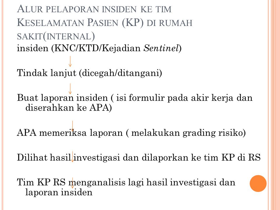 A LUR PELAPORAN INSIDEN KE TIM K ESELAMATAN P ASIEN (KP) DI RUMAH SAKIT ( INTERNAL ) insiden (KNC/KTD/Kejadian Sentinel ) Tindak lanjut (dicegah/ditangani) Buat laporan insiden ( isi formulir pada akir kerja dan diserahkan ke APA) APA memeriksa laporan ( melakukan grading risiko) Dilihat hasil investigasi dan dilaporkan ke tim KP di RS Tim KP RS menganalisis lagi hasil investigasi dan laporan insiden