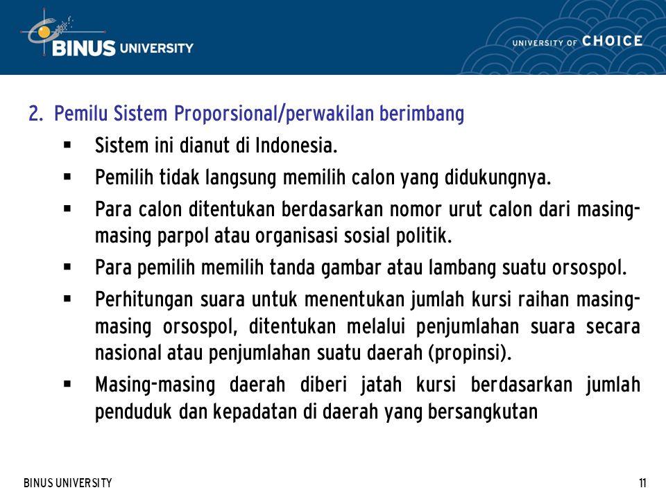 BINUS UNIVERSITY11 2. Pemilu Sistem Proporsional/perwakilan berimbang  Sistem ini dianut di Indonesia.  Pemilih tidak langsung memilih calon yang di