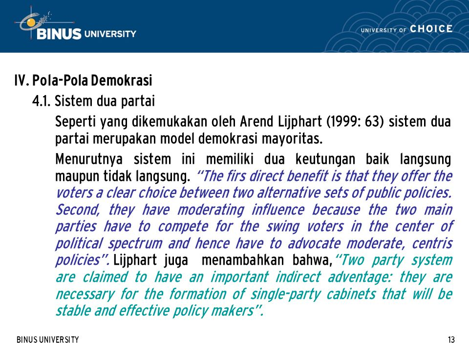 BINUS UNIVERSITY13 IV. Pola-Pola Demokrasi 4.1. Sistem dua partai Seperti yang dikemukakan oleh Arend Lijphart (1999: 63) sistem dua partai merupakan
