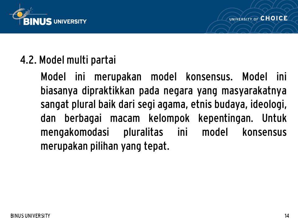 BINUS UNIVERSITY14 4.2. Model multi partai Model ini merupakan model konsensus. Model ini biasanya dipraktikkan pada negara yang masyarakatnya sangat
