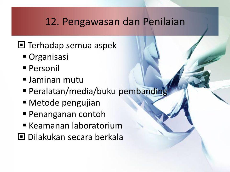 12. Pengawasan dan Penilaian  Terhadap semua aspek  Organisasi  Personil  Jaminan mutu  Peralatan/media/buku pembanding  Metode pengujian  Pena