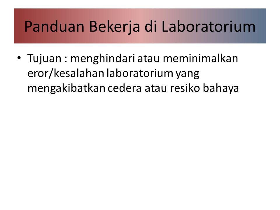 Panduan Bekerja di Laboratorium Tujuan : menghindari atau meminimalkan eror/kesalahan laboratorium yang mengakibatkan cedera atau resiko bahaya