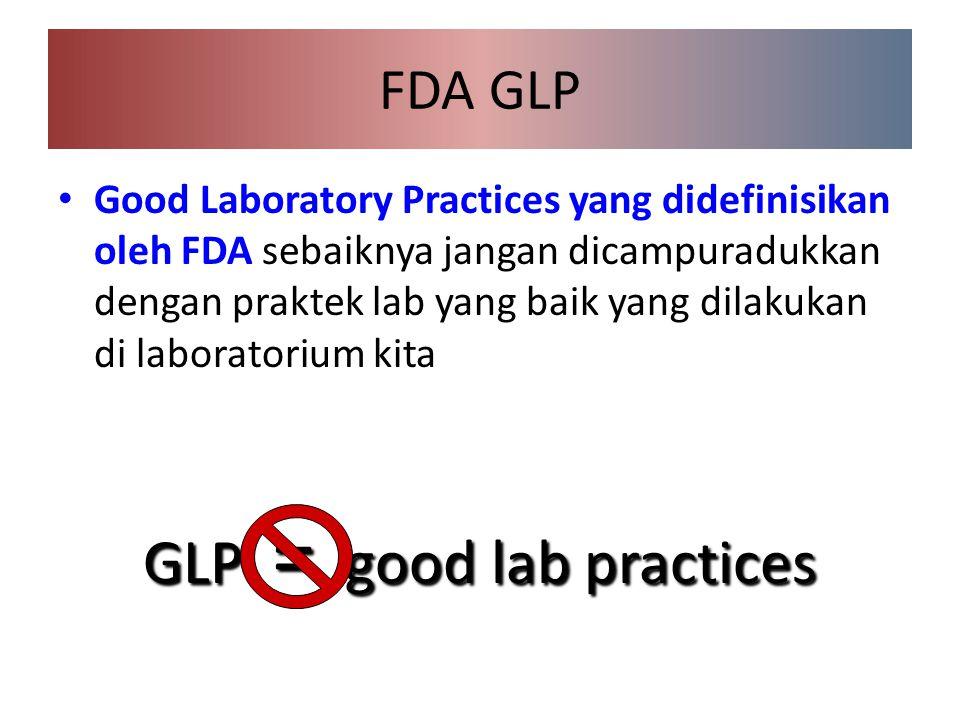 FDA GLP Good Laboratory Practices yang didefinisikan oleh FDA sebaiknya jangan dicampuradukkan dengan praktek lab yang baik yang dilakukan di laboratorium kita GLP = good lab practices