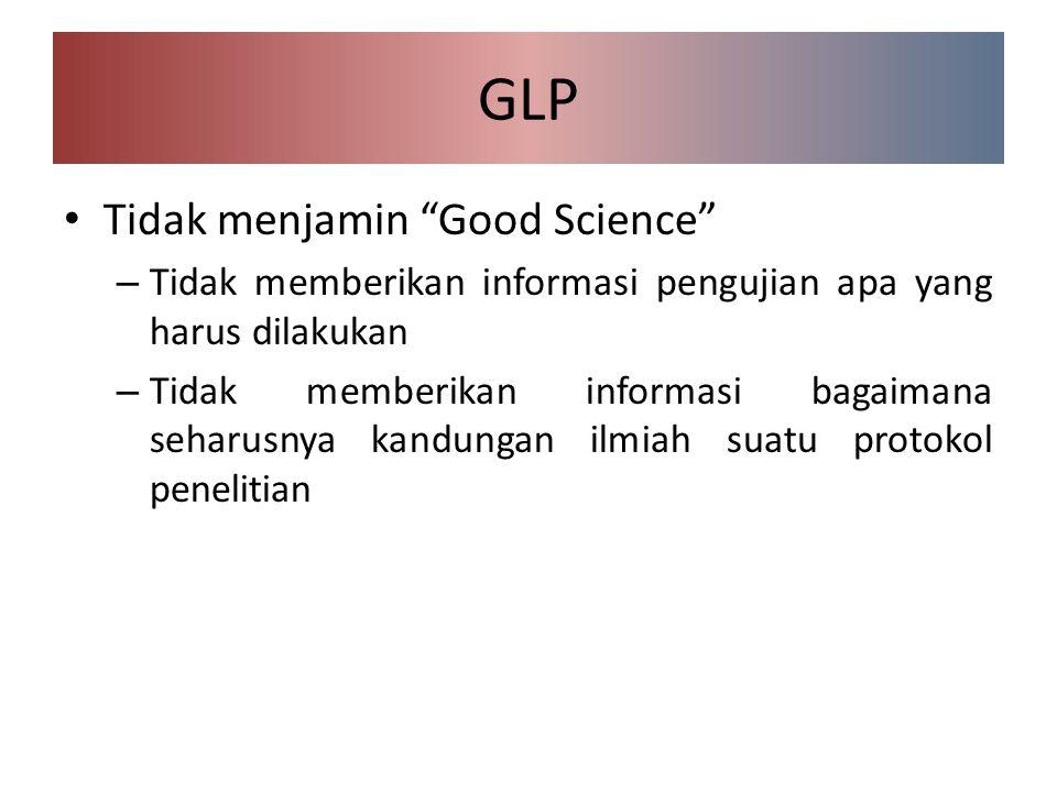GLP Tidak menjamin Good Science – Tidak memberikan informasi pengujian apa yang harus dilakukan – Tidak memberikan informasi bagaimana seharusnya kandungan ilmiah suatu protokol penelitian
