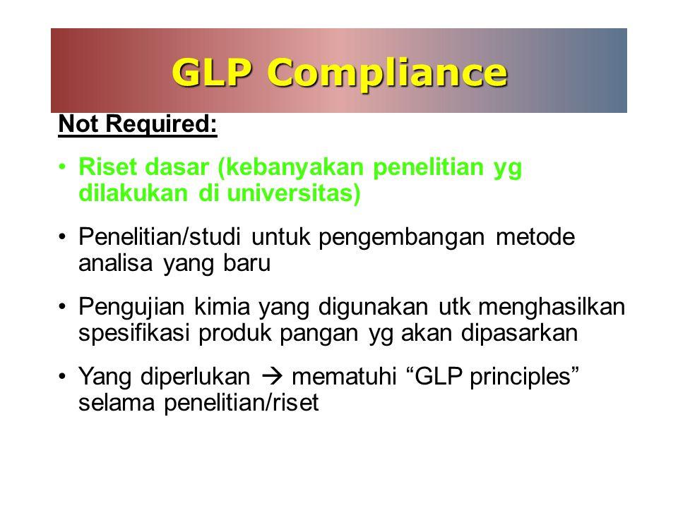 GLP Compliance Not Required: Riset dasar (kebanyakan penelitian yg dilakukan di universitas)  Penelitian/studi untuk pengembangan metode analisa yang baru Pengujian kimia yang digunakan utk menghasilkan spesifikasi produk pangan yg akan dipasarkan Yang diperlukan  mematuhi GLP principles selama penelitian/riset