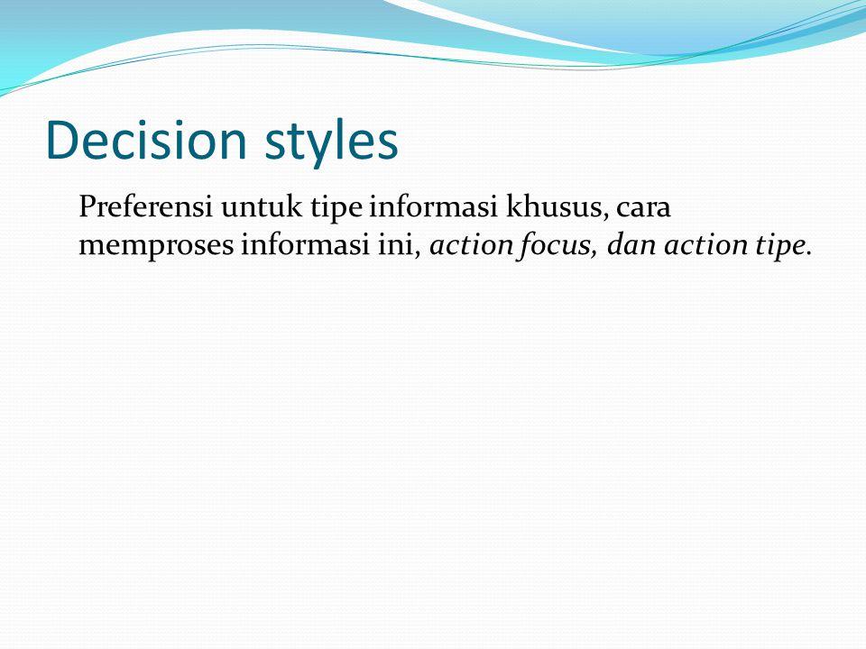 Decision styles Preferensi untuk tipe informasi khusus, cara memproses informasi ini, action focus, dan action tipe.