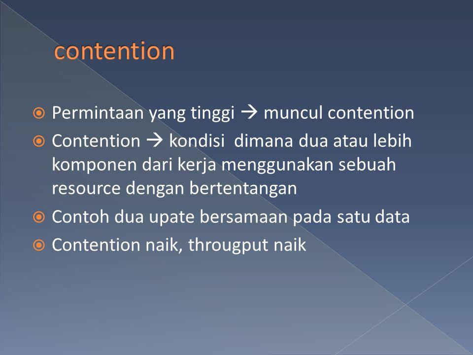  Permintaan yang tinggi  muncul contention  Contention  kondisi dimana dua atau lebih komponen dari kerja menggunakan sebuah resource dengan bertentangan  Contoh dua upate bersamaan pada satu data  Contention naik, througput naik