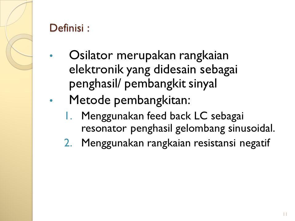 11 Definisi : Osilator merupakan rangkaian elektronik yang didesain sebagai penghasil/ pembangkit sinyal Metode pembangkitan: 1.Menggunakan feed back LC sebagai resonator penghasil gelombang sinusoidal.