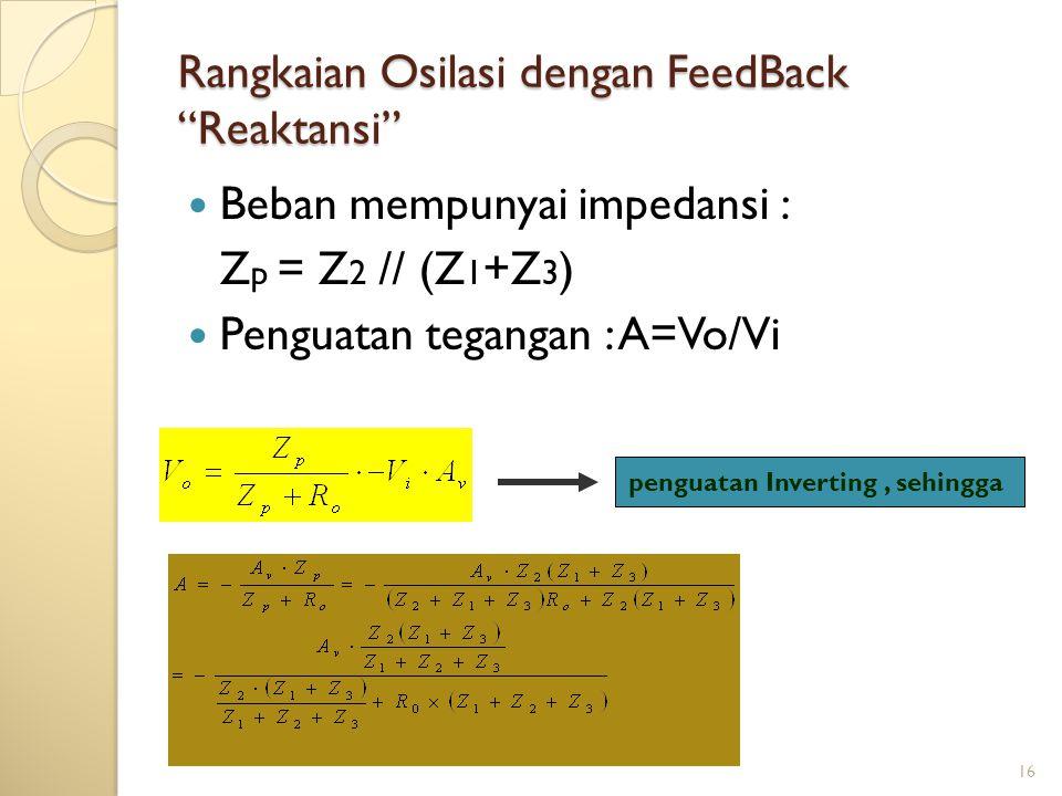16 Rangkaian Osilasi dengan FeedBack Reaktansi Beban mempunyai impedansi : Z p = Z 2 // (Z 1 +Z 3 ) Penguatan tegangan : A=Vo/Vi penguatan Inverting, sehingga
