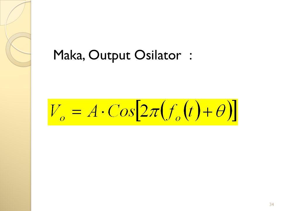 34 Maka, Output Osilator :