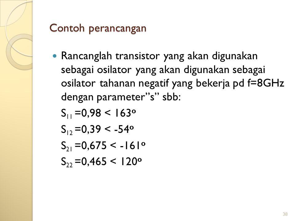 38 Contoh perancangan Rancanglah transistor yang akan digunakan sebagai osilator yang akan digunakan sebagai osilator tahanan negatif yang bekerja pd f=8GHz dengan parameter s sbb: S 11 =0,98 < 163 o S 12 =0,39 < -54 o S 21 =0,675 < -161 o S 22 =0,465 < 120 o