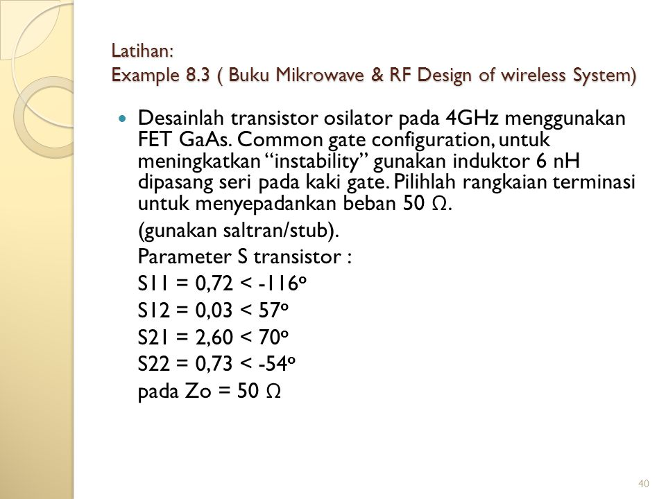 40 Latihan: Example 8.3 ( Buku Mikrowave & RF Design of wireless System) Desainlah transistor osilator pada 4GHz menggunakan FET GaAs.