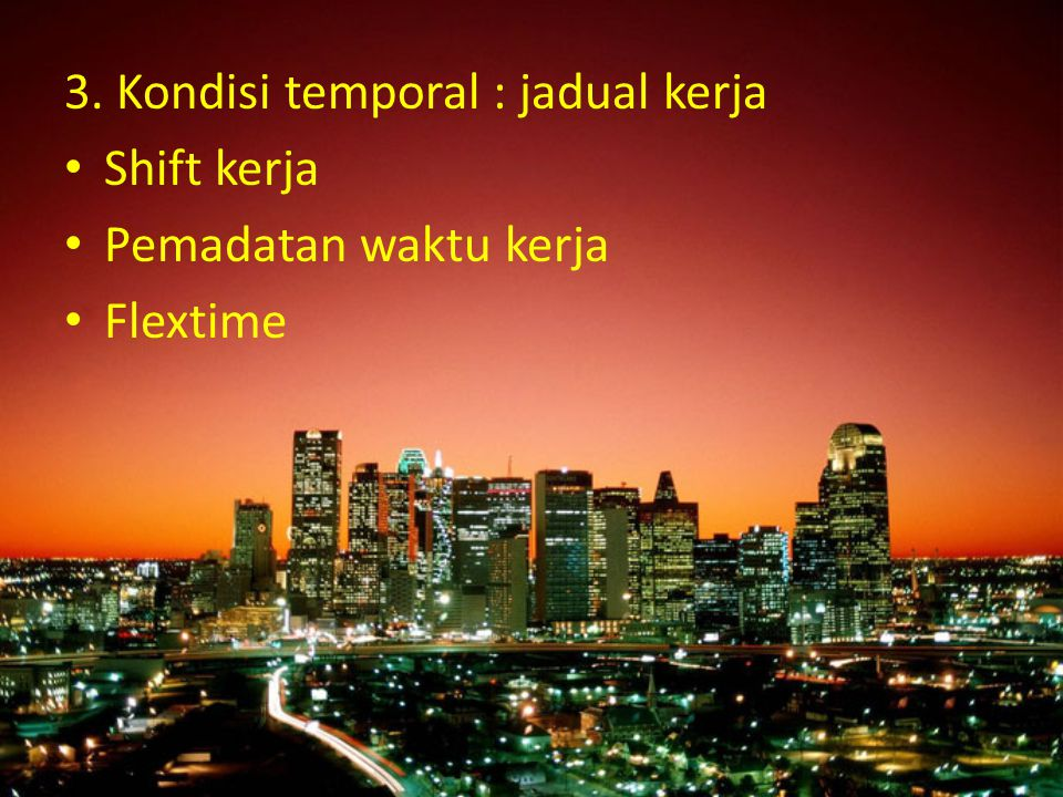 3. Kondisi temporal : jadual kerja Shift kerja Pemadatan waktu kerja Flextime