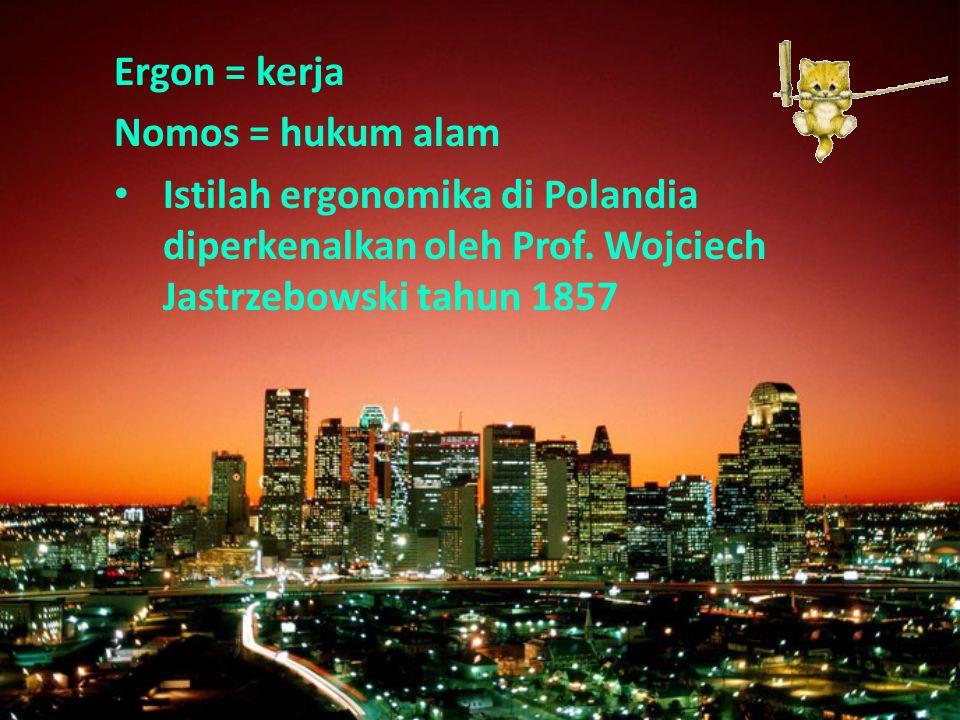 Ergon = kerja Nomos = hukum alam Istilah ergonomika di Polandia diperkenalkan oleh Prof. Wojciech Jastrzebowski tahun 1857