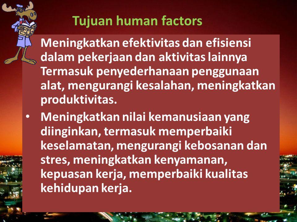Tujuan human factors Meningkatkan efektivitas dan efisiensi dalam pekerjaan dan aktivitas lainnya Termasuk penyederhanaan penggunaan alat, mengurangi