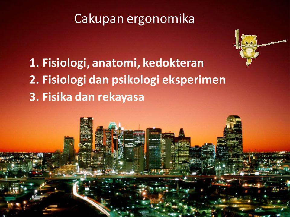 Cakupan ergonomika 1. Fisiologi, anatomi, kedokteran 2. Fisiologi dan psikologi eksperimen 3. Fisika dan rekayasa