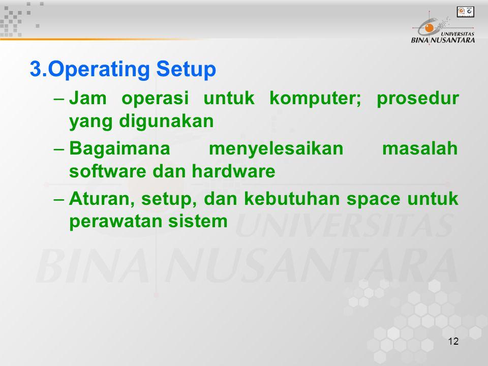 12 3.Operating Setup –Jam operasi untuk komputer; prosedur yang digunakan –Bagaimana menyelesaikan masalah software dan hardware –Aturan, setup, dan k