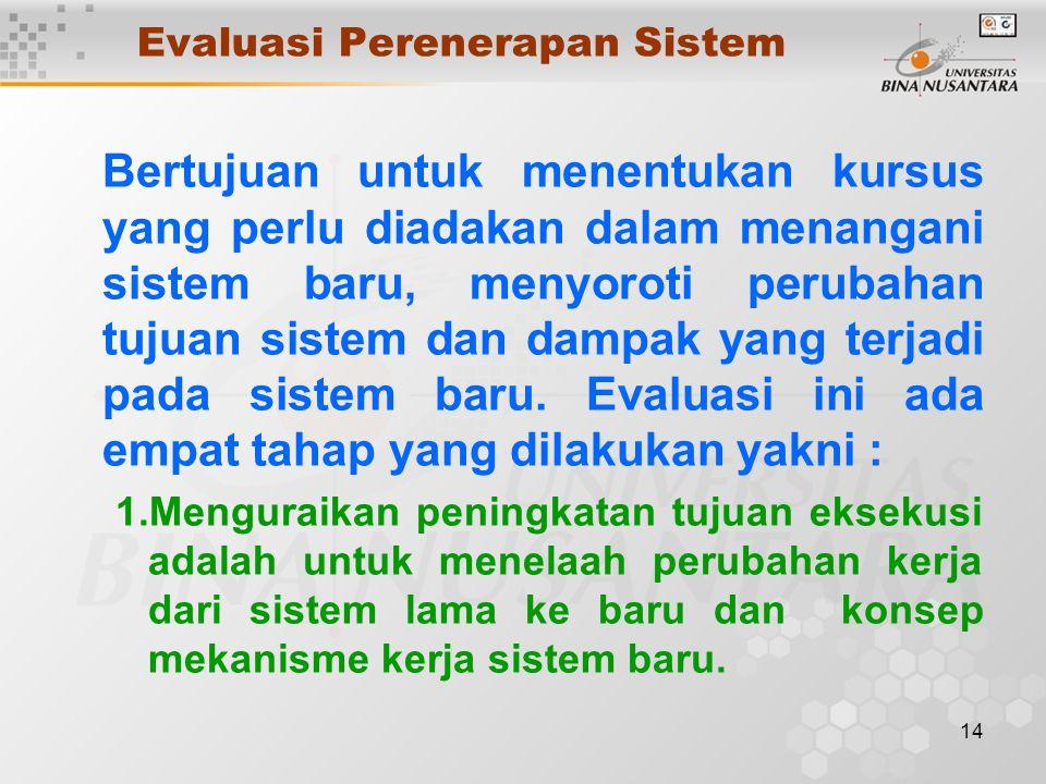 14 Evaluasi Perenerapan Sistem Bertujuan untuk menentukan kursus yang perlu diadakan dalam menangani sistem baru, menyoroti perubahan tujuan sistem dan dampak yang terjadi pada sistem baru.