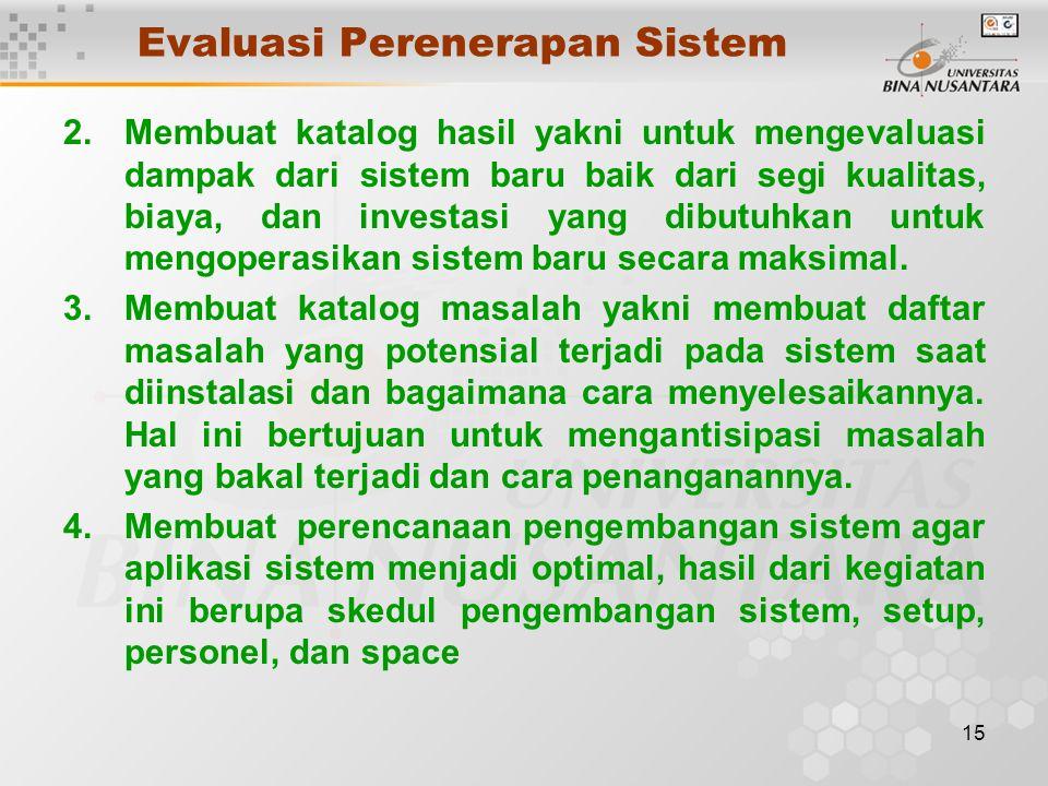 15 Evaluasi Perenerapan Sistem 2.Membuat katalog hasil yakni untuk mengevaluasi dampak dari sistem baru baik dari segi kualitas, biaya, dan investasi yang dibutuhkan untuk mengoperasikan sistem baru secara maksimal.