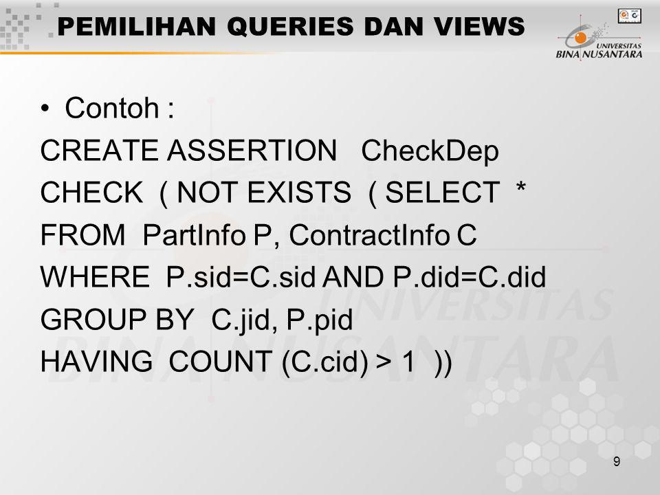 9 PEMILIHAN QUERIES DAN VIEWS Contoh : CREATE ASSERTION CheckDep CHECK ( NOT EXISTS ( SELECT * FROM PartInfo P, ContractInfo C WHERE P.sid=C.sid AND P