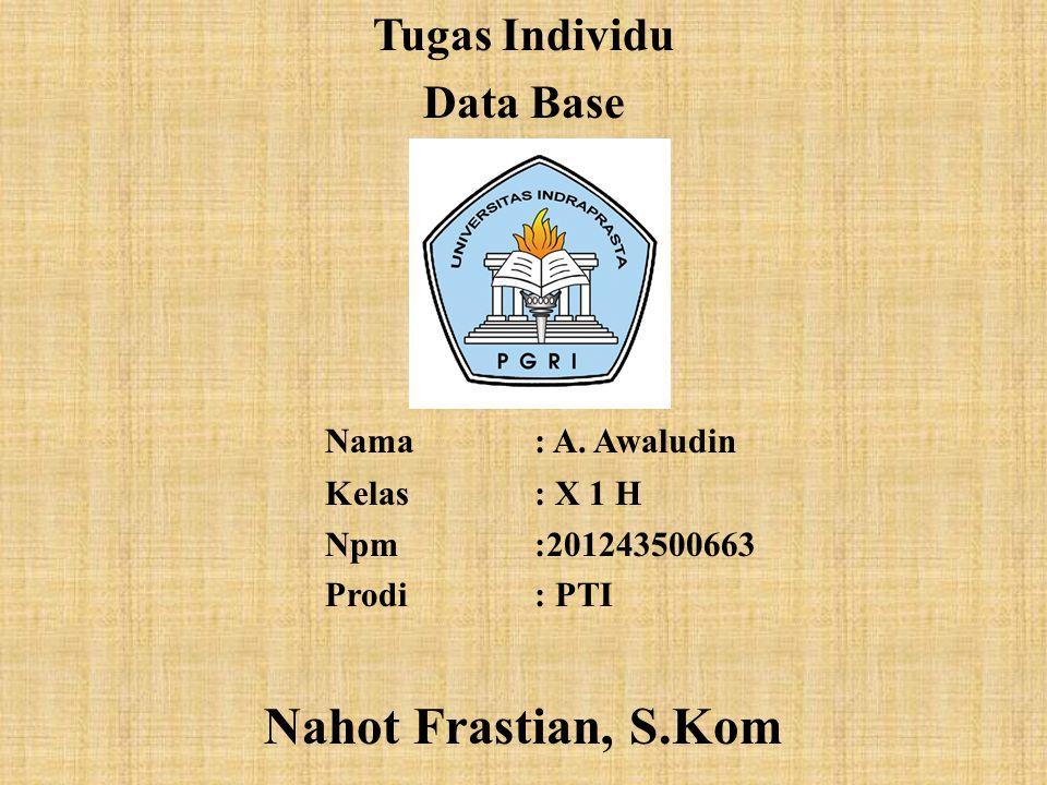 Tugas Individu Data Base Nama: A. Awaludin Kelas: X 1 H Npm:201243500663 Prodi: PTI Nahot Frastian, S.Kom