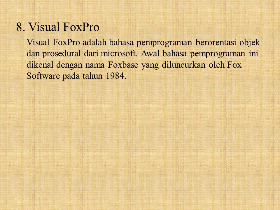 8. Visual FoxPro Visual FoxPro adalah bahasa pemprograman berorentasi objek dan prosedural dari microsoft. Awal bahasa pemprograman ini dikenal dengan