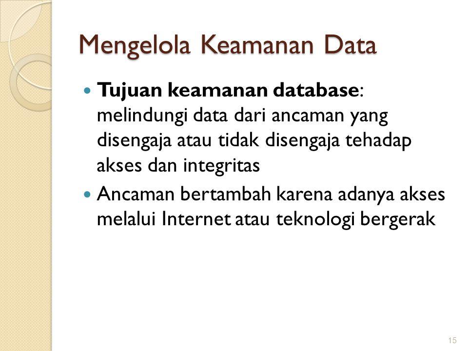 Mengelola Keamanan Data Tujuan keamanan database: melindungi data dari ancaman yang disengaja atau tidak disengaja tehadap akses dan integritas Ancama